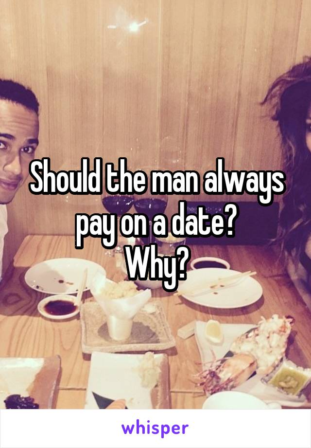 Should the man always pay on a date? Why?
