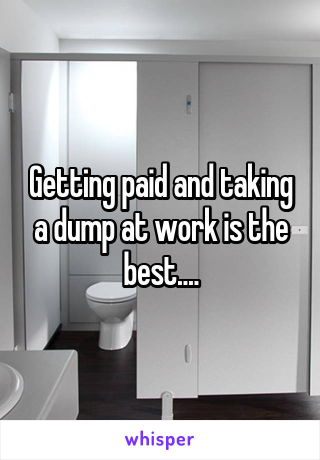 Getting paid and taking a dump at work is the best....