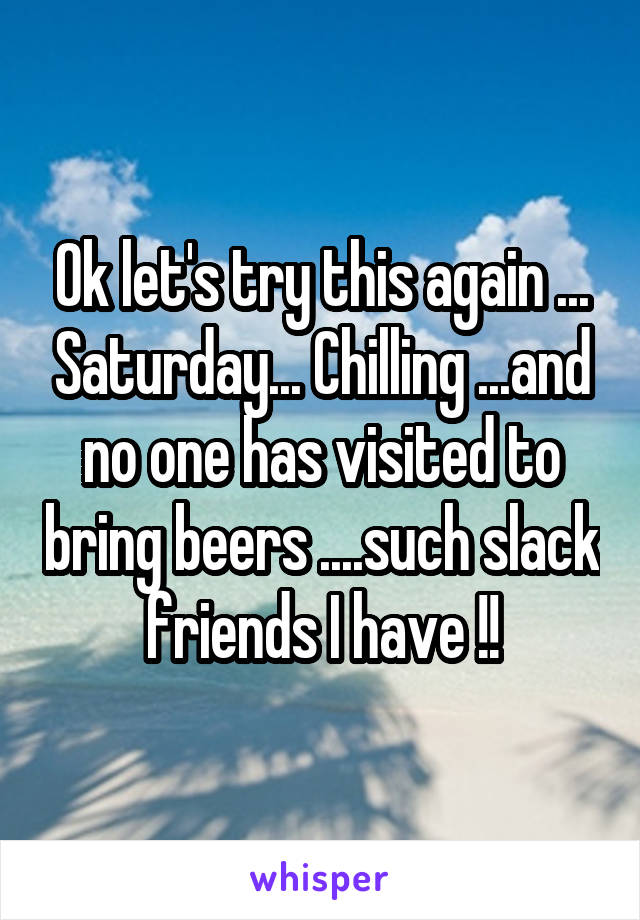 Ok let's try this again ... Saturday... Chilling ...and no one has visited to bring beers ....such slack friends I have !!