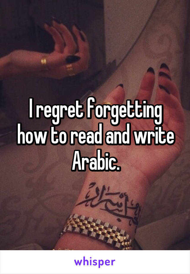 I regret forgetting how to read and write Arabic.