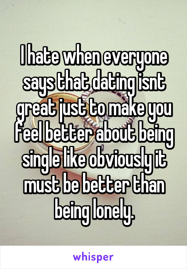 I hate when everyone says that dating isnt great just to make you feel better about being single like obviously it must be better than being lonely.