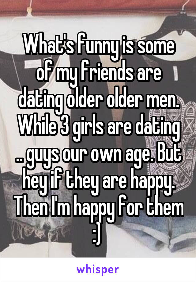 What's funny is some of my friends are dating older older men. While 3 girls are dating .. guys our own age. But hey if they are happy. Then I'm happy for them :)