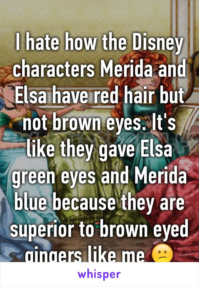 I hate how the Disney characters Merida and Elsa have red hair but not brown eyes. It's like they gave Elsa green eyes and Merida blue because they are superior to brown eyed gingers like me 😕
