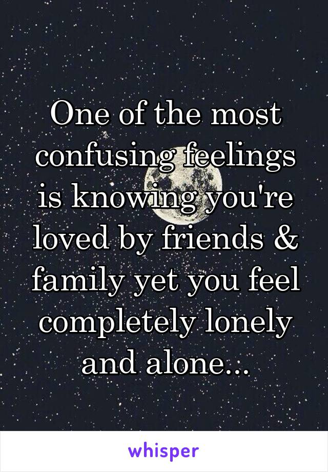 One of the most confusing feelings is knowing you're loved by friends & family yet you feel completely lonely and alone...