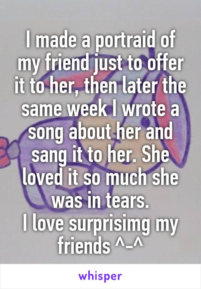I made a portraid of my friend just to offer it to her, then later the same week I wrote a song about her and sang it to her. She loved it so much she was in tears. I love surprisimg my friends ^-^