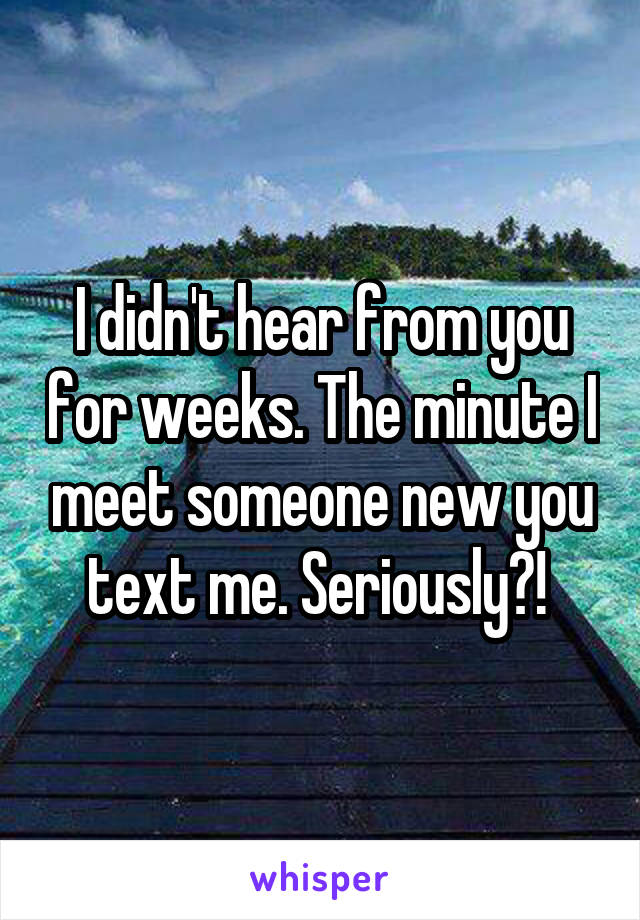 I didn't hear from you for weeks. The minute I meet someone new you text me. Seriously?!