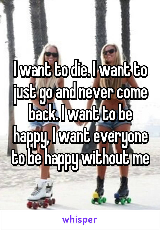 I want to die. I want to just go and never come back. I want to be happy, I want everyone to be happy without me