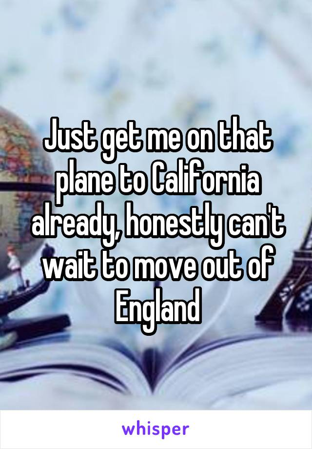 Just get me on that plane to California already, honestly can't wait to move out of England