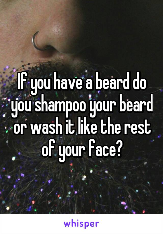 If you have a beard do you shampoo your beard or wash it like the rest of your face?