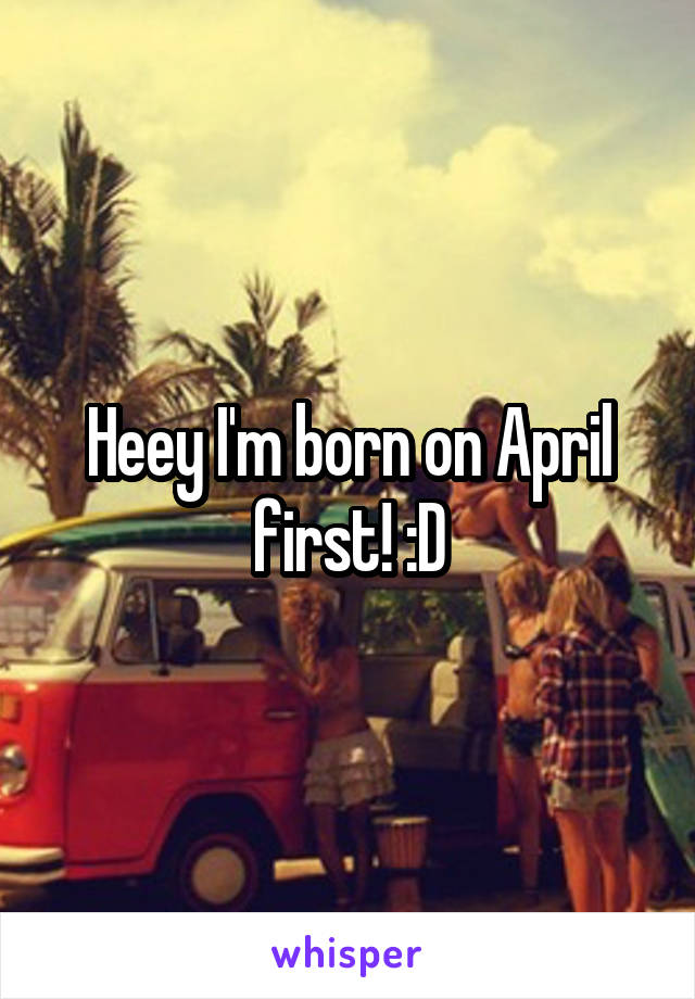 Heey I'm born on April first! :D