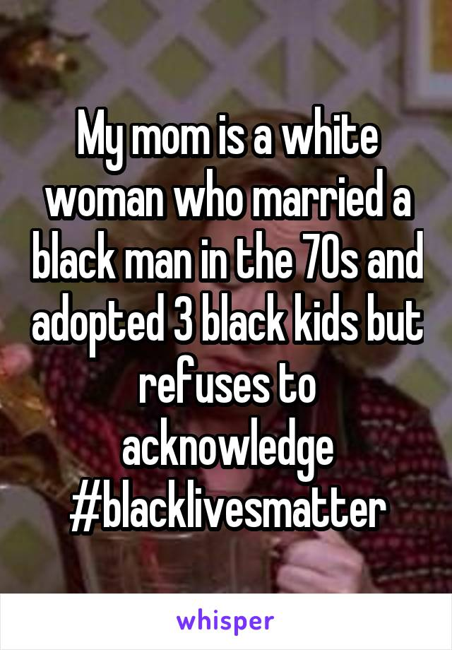 My mom is a white woman who married a black man in the 70s and adopted 3 black kids but refuses to acknowledge #blacklivesmatter