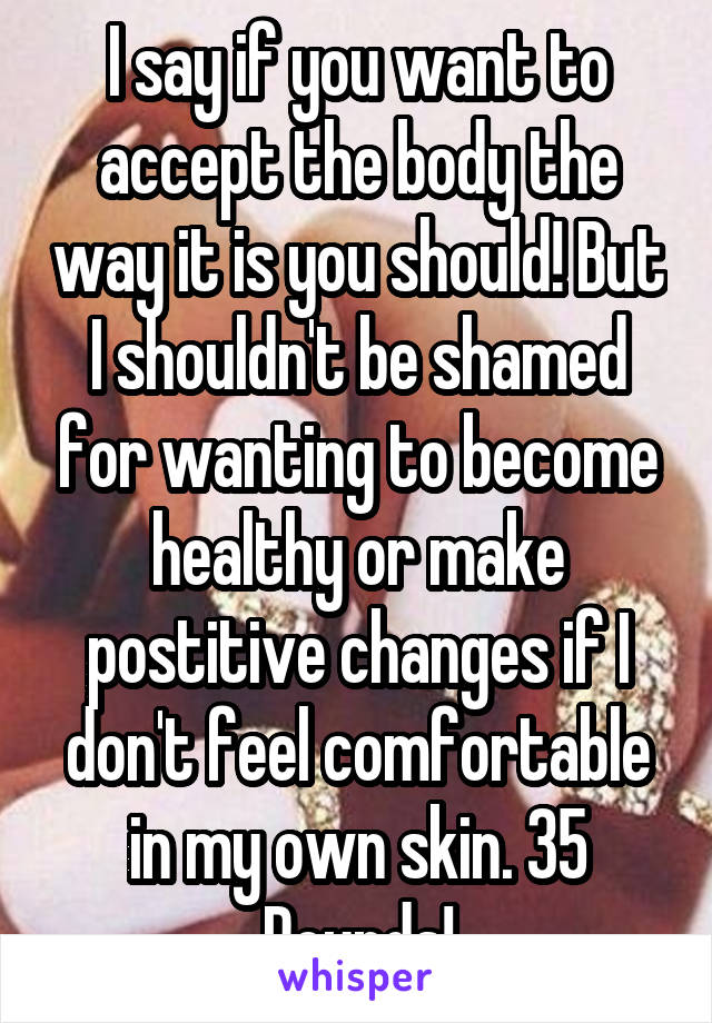I say if you want to accept the body the way it is you should! But I shouldn't be shamed for wanting to become healthy or make postitive changes if I don't feel comfortable in my own skin. 35 Pounds!