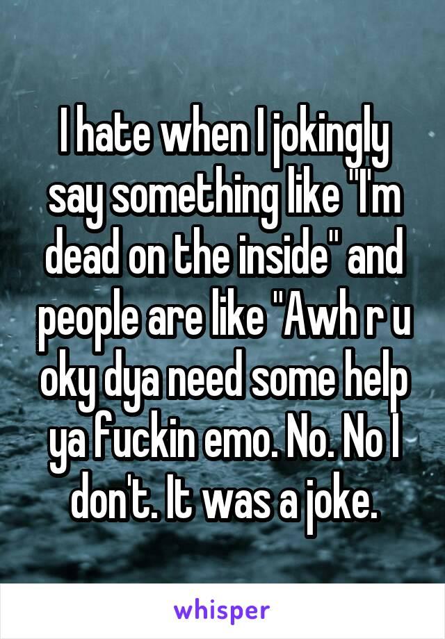 """I hate when I jokingly say something like """"I'm dead on the inside"""" and people are like """"Awh r u oky dya need some help ya fuckin emo. No. No I don't. It was a joke."""