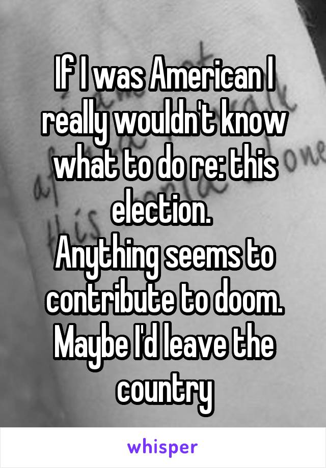 If I was American I really wouldn't know what to do re: this election.  Anything seems to contribute to doom. Maybe I'd leave the country