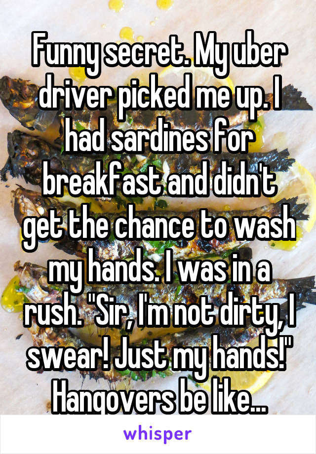 """Funny secret. My uber driver picked me up. I had sardines for breakfast and didn't get the chance to wash my hands. I was in a rush. """"Sir, I'm not dirty, I swear! Just my hands!"""" Hangovers be like..."""
