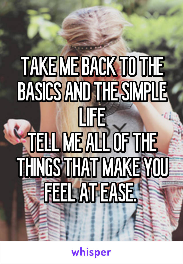 TAKE ME BACK TO THE BASICS AND THE SIMPLE LIFE TELL ME ALL OF THE THINGS THAT MAKE YOU FEEL AT EASE.