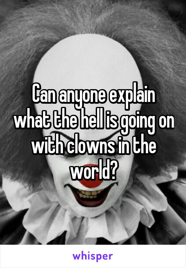 Can anyone explain what the hell is going on with clowns in the world?