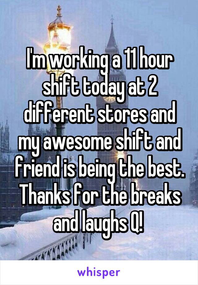 I'm working a 11 hour shift today at 2 different stores and my awesome shift and friend is being the best. Thanks for the breaks and laughs Q!