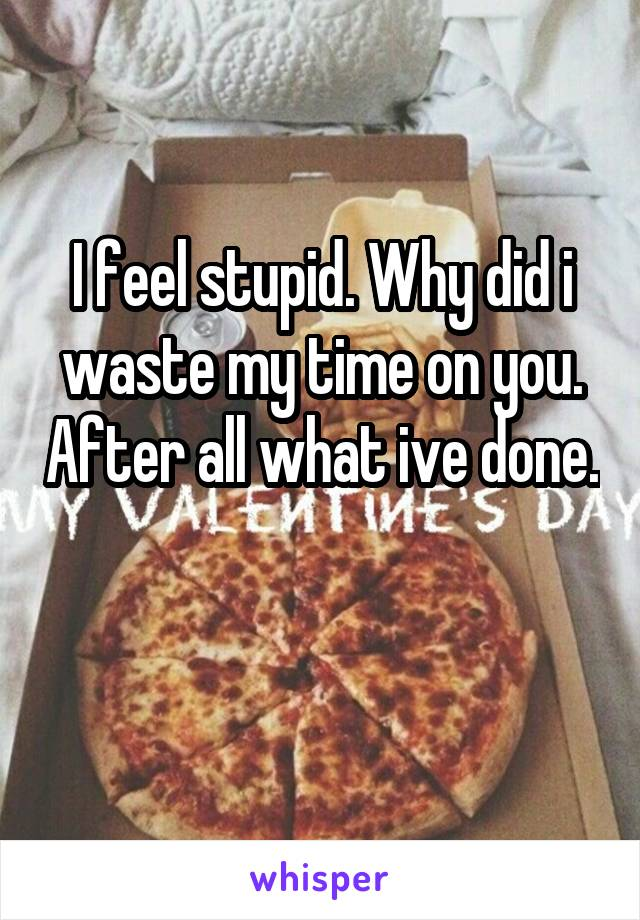 I feel stupid. Why did i waste my time on you. After all what ive done.