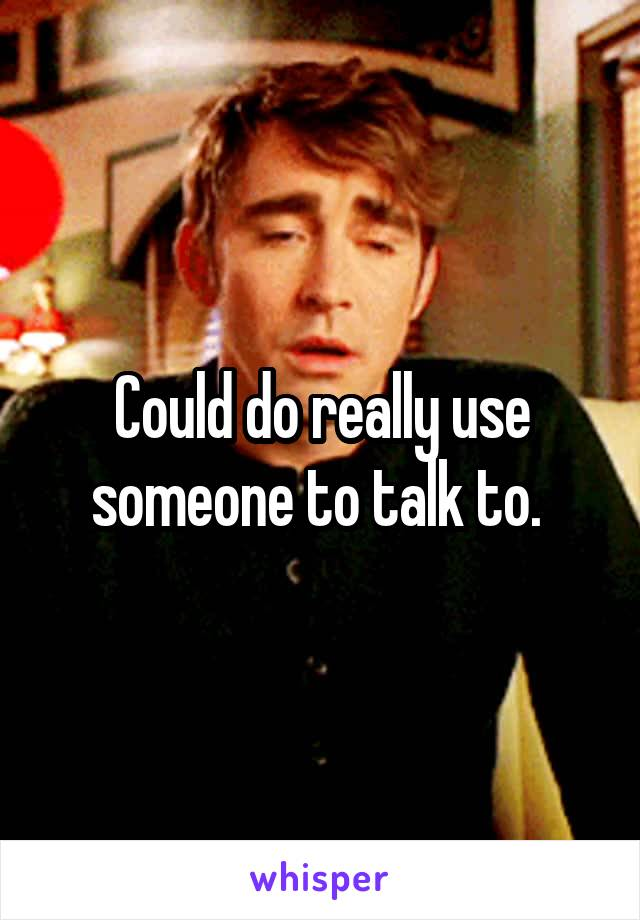 Could do really use someone to talk to.
