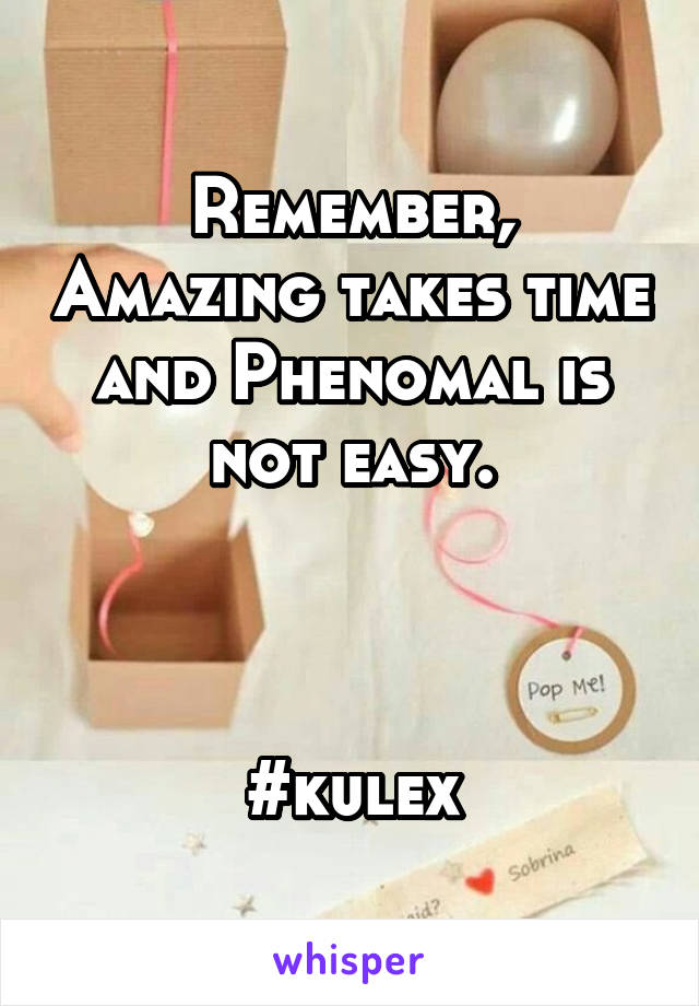 Remember, Amazing takes time and Phenomal is not easy.    #kulex