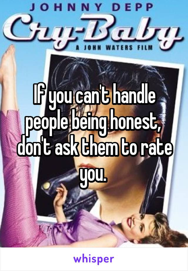 If you can't handle people being honest,  don't ask them to rate you.