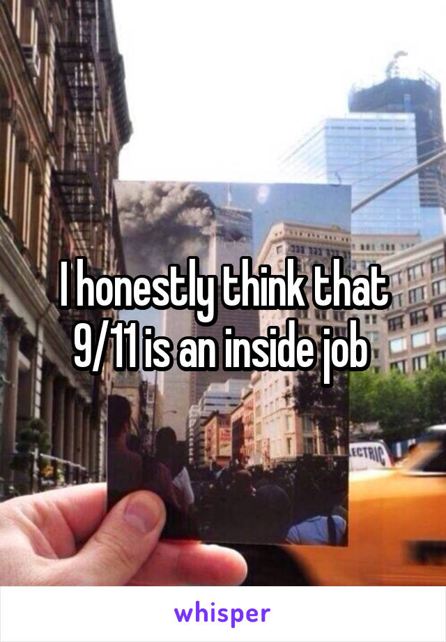 I honestly think that 9/11 is an inside job
