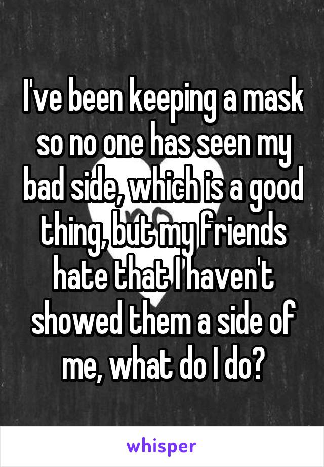 I've been keeping a mask so no one has seen my bad side, which is a good thing, but my friends hate that I haven't showed them a side of me, what do I do?