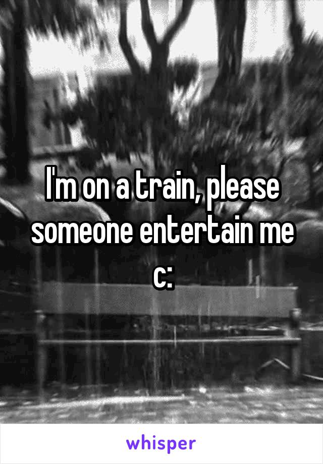 I'm on a train, please someone entertain me c: