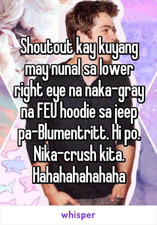 Shoutout kay kuyang may nunal sa lower right eye na naka-gray na FEU hoodie sa jeep pa-Blumentritt. Hi po. Nika-crush kita. Hahahahahahaha