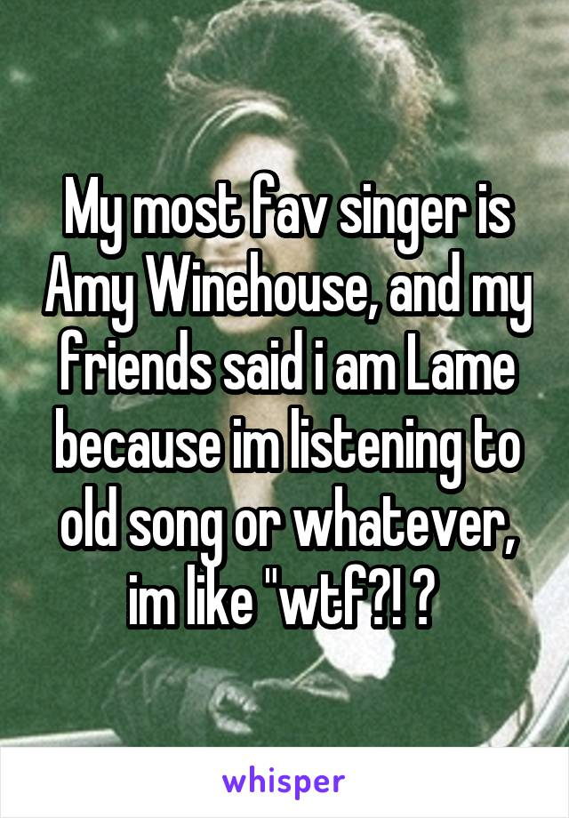 """My most fav singer is Amy Winehouse, and my friends said i am Lame because im listening to old song or whatever, im like """"wtf?! 😂"""