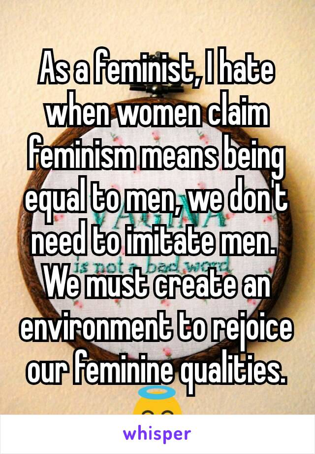 As a feminist, I hate when women claim feminism means being equal to men, we don't need to imitate men.  We must create an environment to rejoice our feminine qualities. 😇