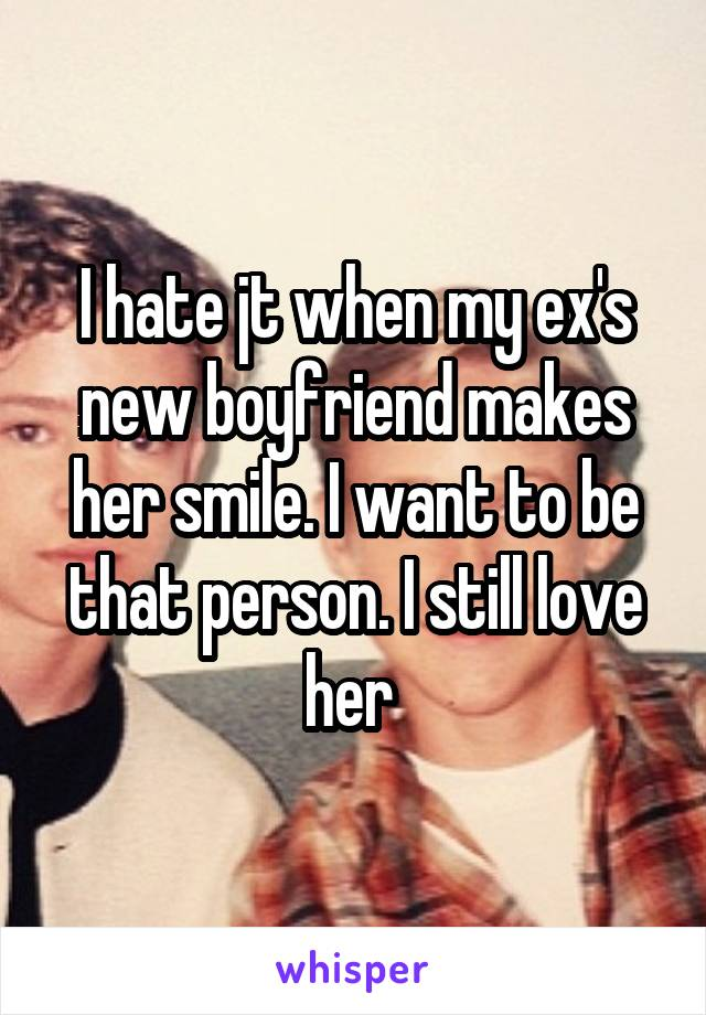 I hate jt when my ex's new boyfriend makes her smile. I want to be that person. I still love her