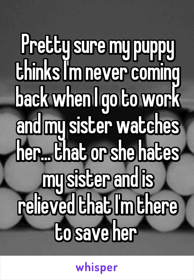 Pretty sure my puppy thinks I'm never coming back when I go to work and my sister watches her... that or she hates my sister and is relieved that I'm there to save her