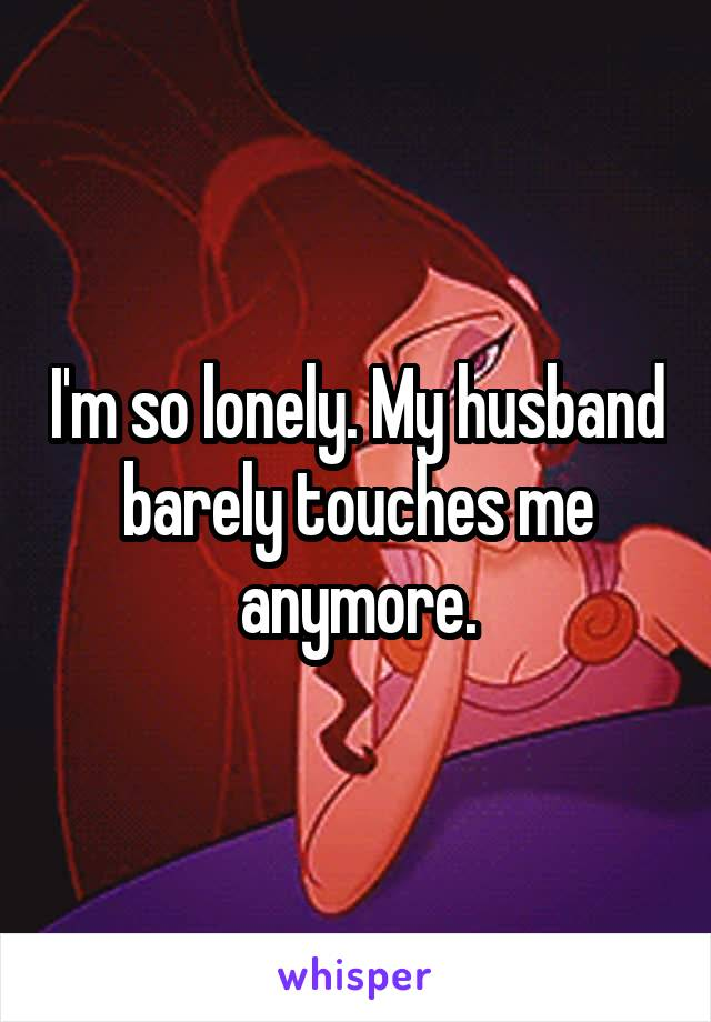 I'm so lonely. My husband barely touches me anymore.