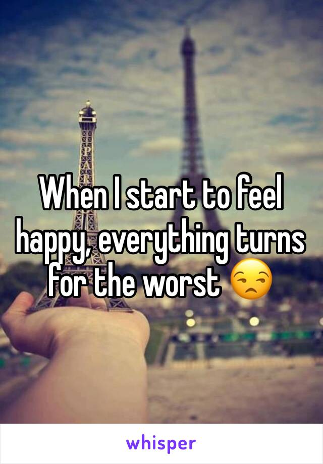 When I start to feel happy, everything turns for the worst 😒