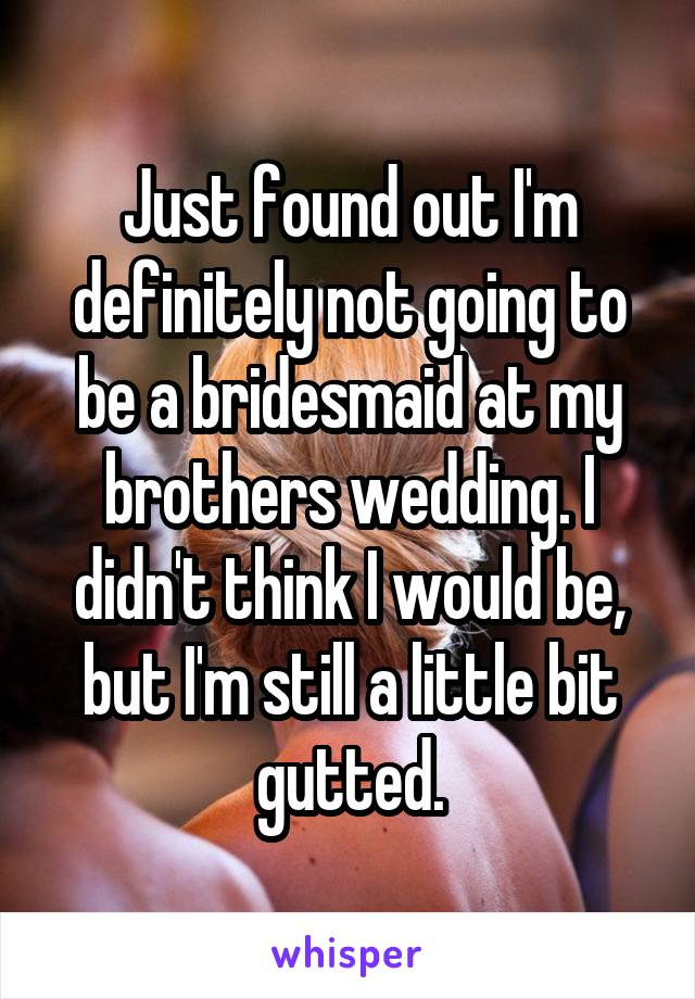 Just found out I'm definitely not going to be a bridesmaid at my brothers wedding. I didn't think I would be, but I'm still a little bit gutted.
