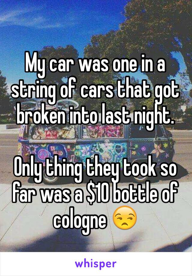 My car was one in a string of cars that got broken into last night.  Only thing they took so far was a $10 bottle of cologne 😒