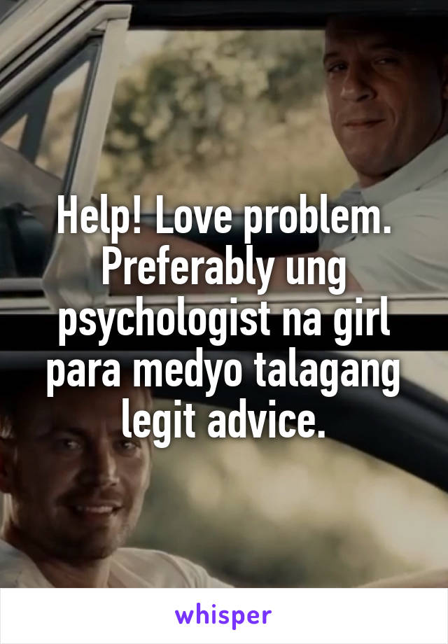 Help! Love problem. Preferably ung psychologist na girl para medyo talagang legit advice.