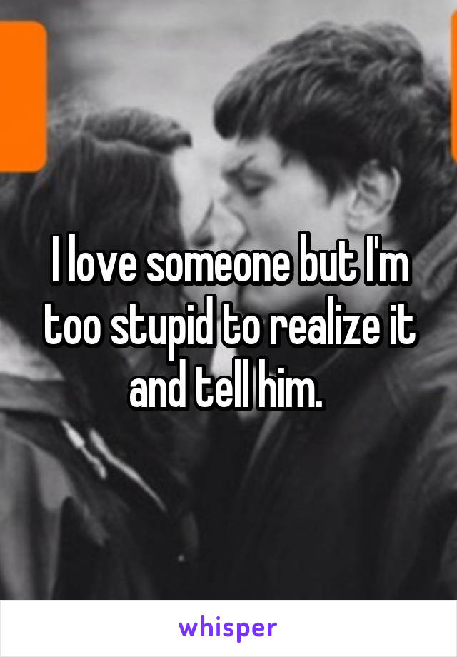 I love someone but I'm too stupid to realize it and tell him.