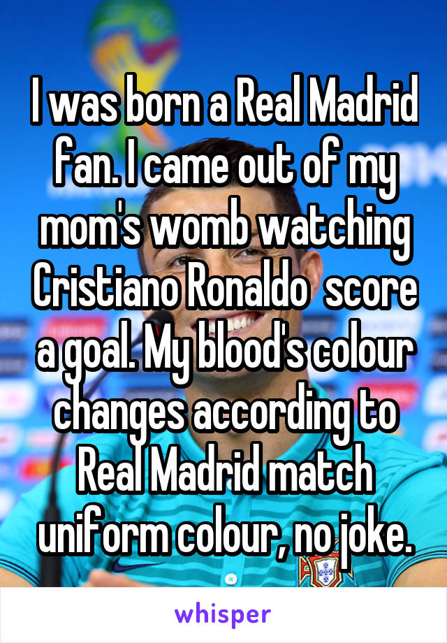 I was born a Real Madrid fan. I came out of my mom's womb watching Cristiano Ronaldo  score a goal. My blood's colour changes according to Real Madrid match uniform colour, no joke.