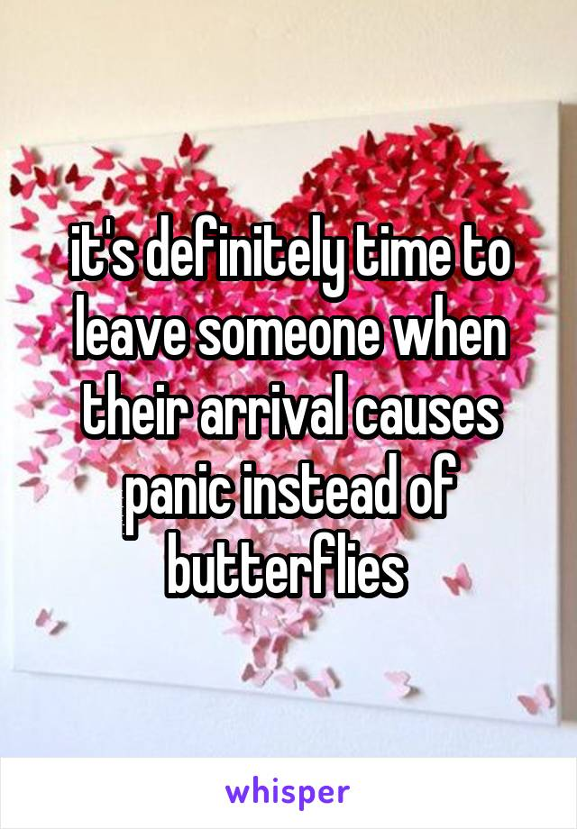 it's definitely time to leave someone when their arrival causes panic instead of butterflies