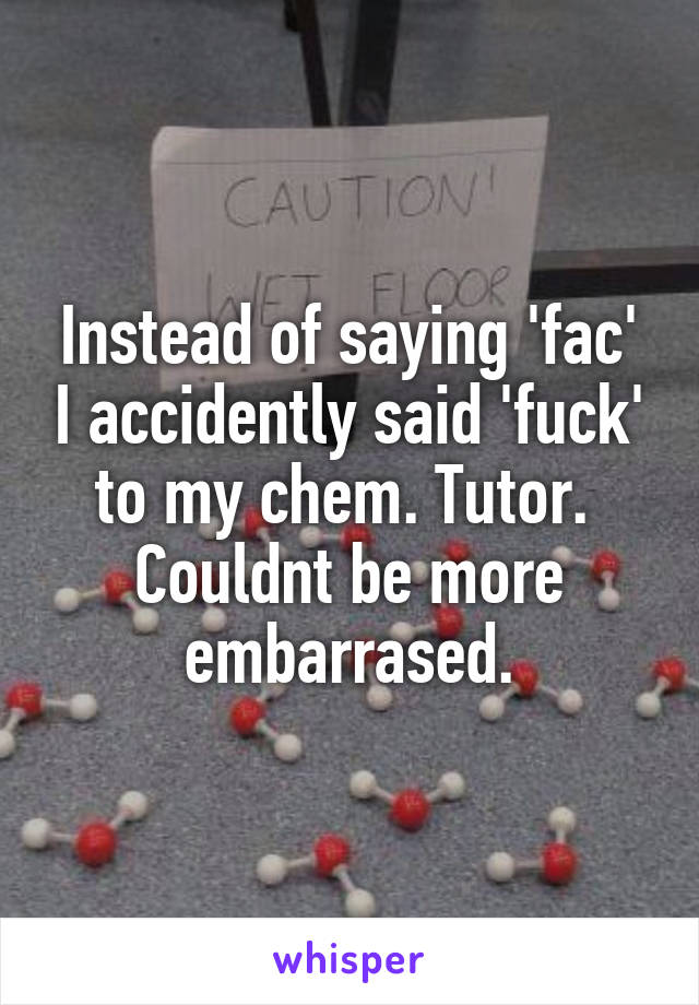 Instead of saying 'fac' I accidently said 'fuck' to my chem. Tutor.  Couldnt be more embarrased.