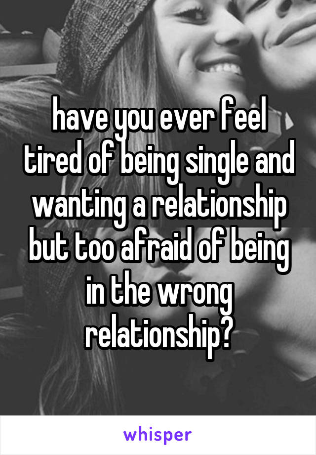 have you ever feel tired of being single and wanting a relationship but too afraid of being in the wrong relationship?