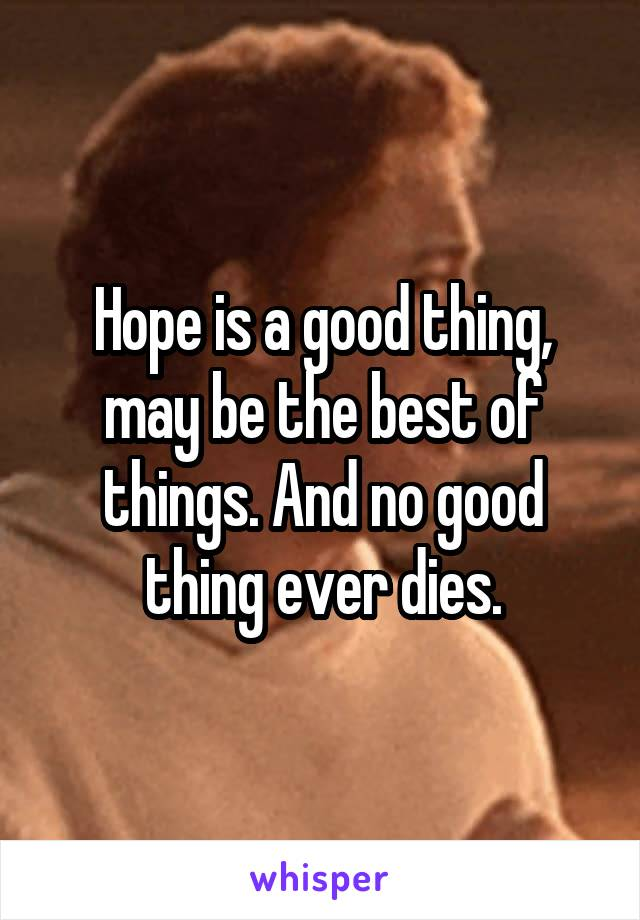 Hope is a good thing, may be the best of things. And no good thing ever dies.