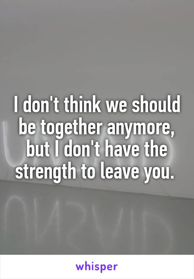 I don't think we should be together anymore, but I don't have the strength to leave you.