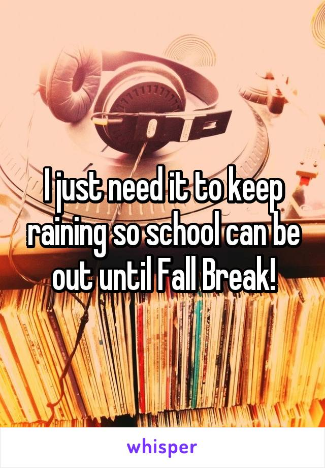 I just need it to keep raining so school can be out until Fall Break!