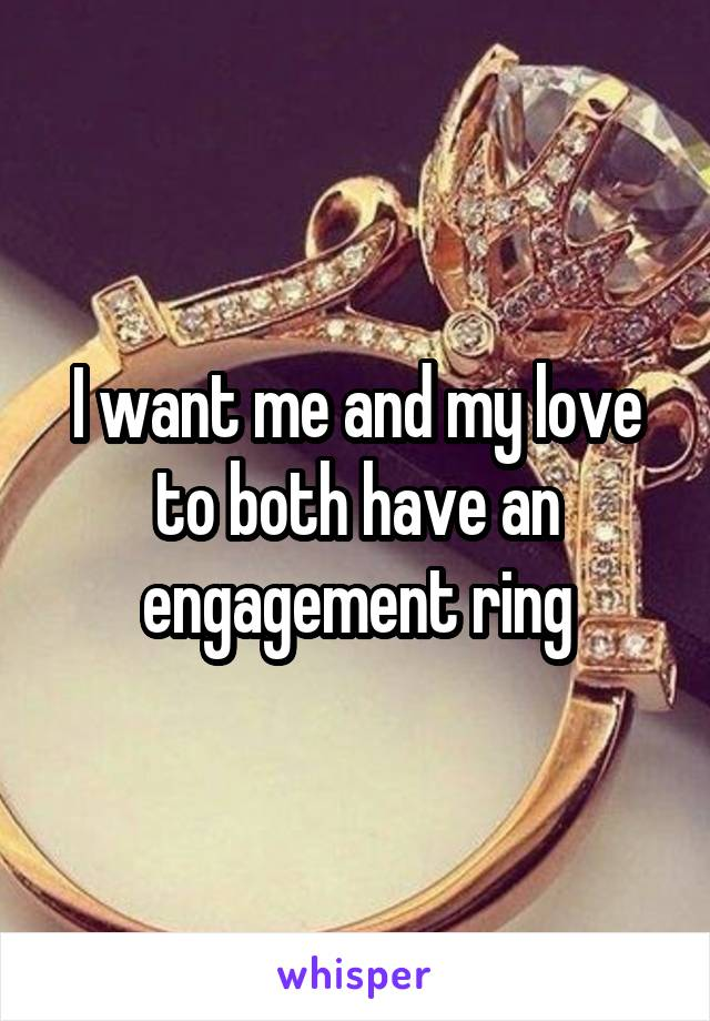 I want me and my love to both have an engagement ring