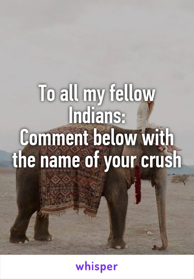 To all my fellow Indians: Comment below with the name of your crush