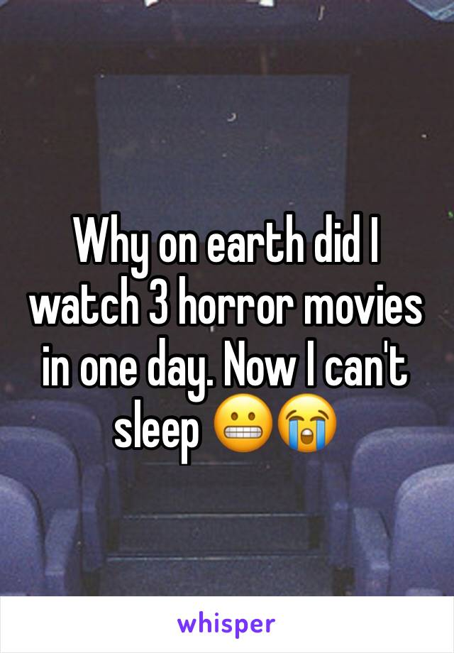 Why on earth did I watch 3 horror movies in one day. Now I can't sleep 😬😭